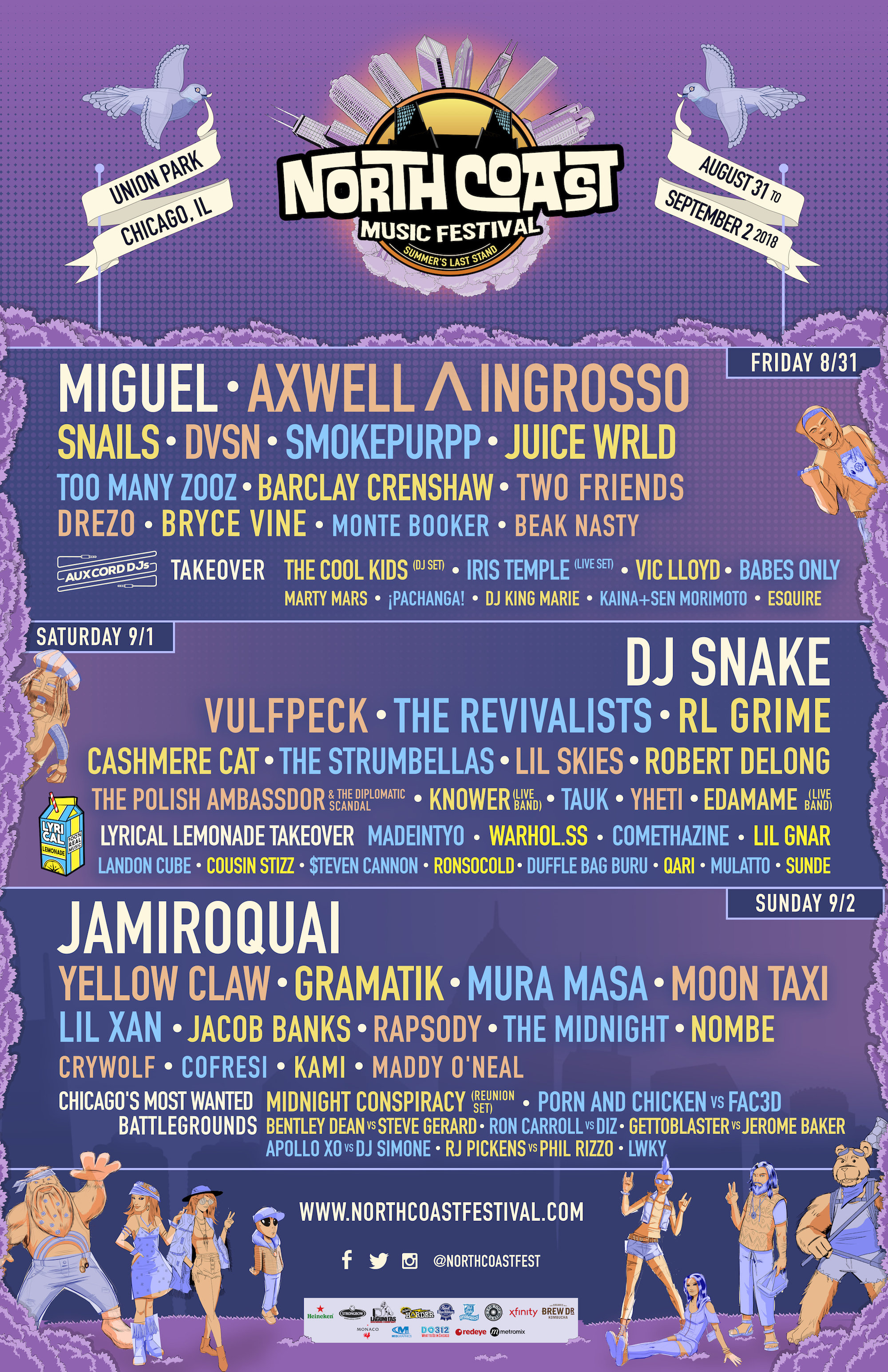North Coast Music Festival 2018 Artists (listed alphabetically): Apollo XO vs. DJ Simone Axwell ^ Ingrosso Babes Only Barclay Crenshaw Beak Nasty Bentley Bean vs. Steve Gerard Bryce Vine Cashmere Cat Cofresi Comethazine Cousin Stizz Crywolf DJ King Marie DJ Snake Drezo Duffle Bag Buru DVSN Edamame (Live Band) Esquire Getto Blaster vs. Jerome Baker Gramatik Iris Temple (Live Set) Jacob Banks Jamiroquai Juice WRLD Kaina + Sen Morimoto Kami Knower (Live Band) Landon Cube Lil Gnar Lil Skies Lil Xan LWKY Maddy O'Neal MadeinTYO Marty Mars Midnight Conspiracy Miguel Monte Booker Moon Taxi Mulatto Mura Masa Nombe Pachanga! Porn and Chicken vs. 2FAC3D Qari Rapsody RJ Pickens vs. Phil Rizzo RL Grime Robert Delong Ron Carroll vs. DIZ Ronsocold Smokepurpp Snails $teven Cannon Tauk The Cool Kids (DJ Set) The Midnight The Polish Ambassador & The Diplomatic Scandal The Revivalists The Strumbellas Too Many Zooz Two Friends Vic Lloyd Vulfpeck Warhol.ss Yellow Claw Yheti